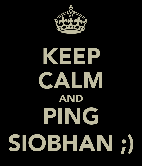 KEEP CALM AND PING SIOBHAN ;)