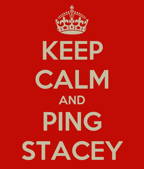 KEEP CALM AND PING STACEY