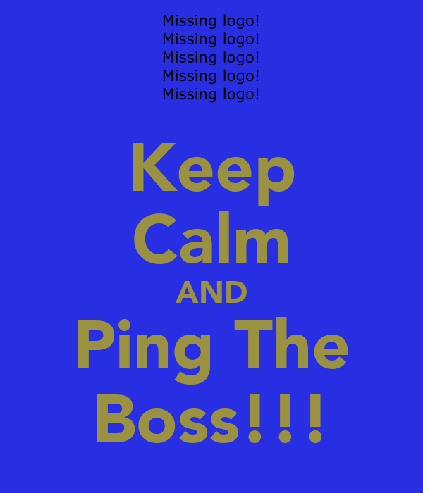 Keep Calm AND Ping The Boss!!!