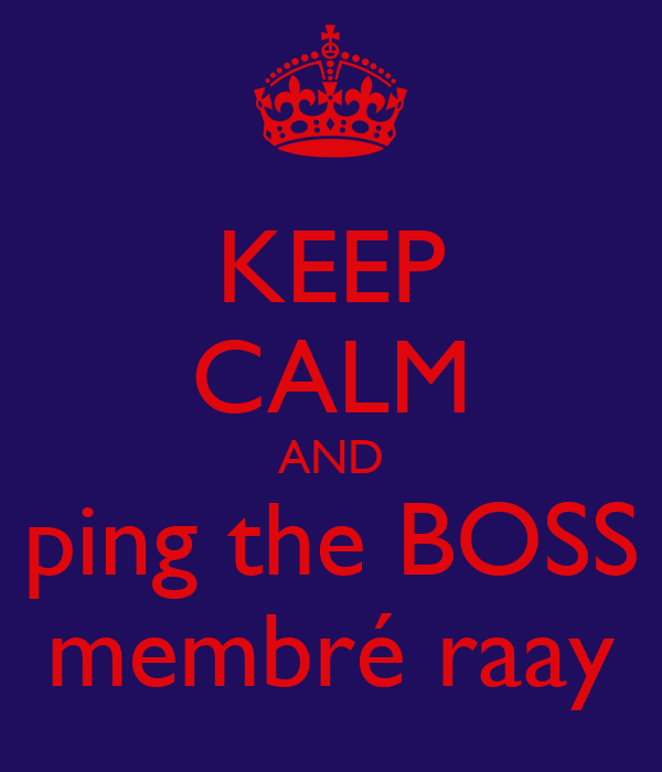 KEEP CALM AND ping the BOSS membré raay