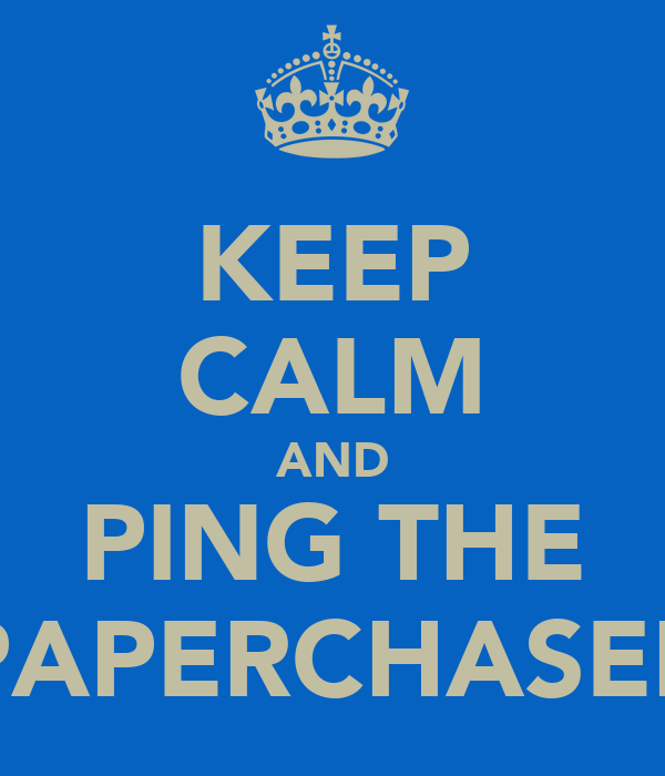 KEEP CALM AND PING THE PAPERCHASER
