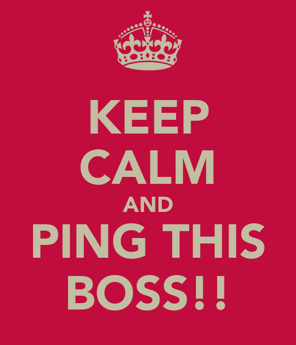 KEEP CALM AND PING THIS BOSS!!