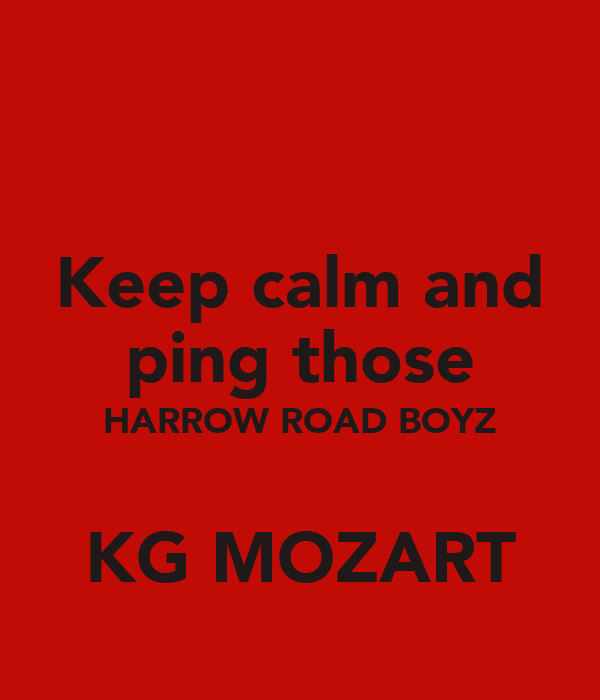 Keep calm and ping those HARROW ROAD BOYZ  KG MOZART