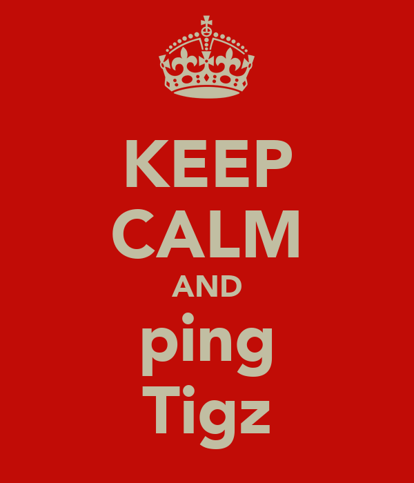 KEEP CALM AND ping Tigz