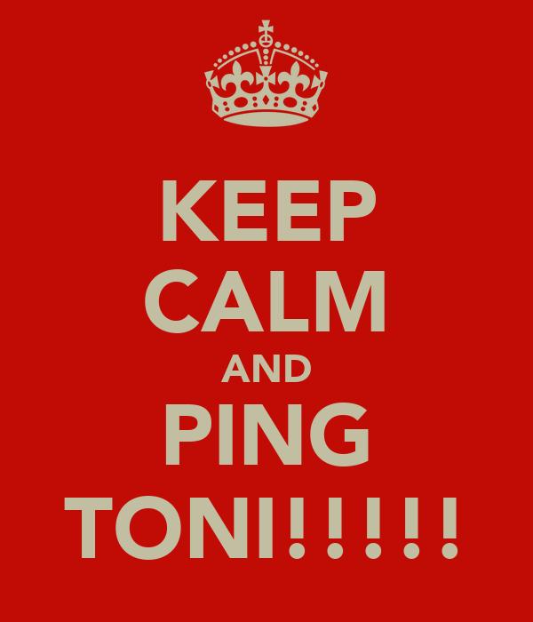 KEEP CALM AND PING TONI!!!!!
