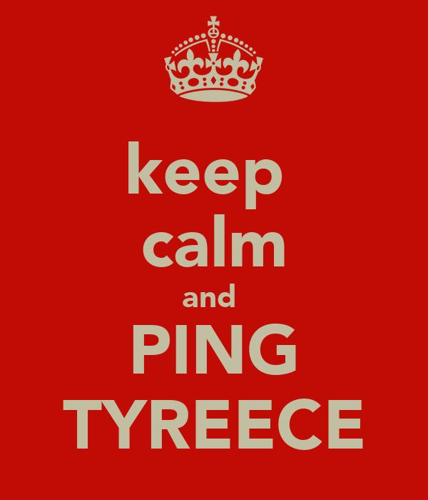 keep  calm and  PING TYREECE