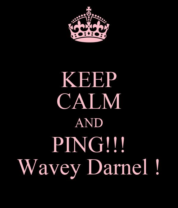 KEEP CALM AND PING!!! Wavey Darnel !