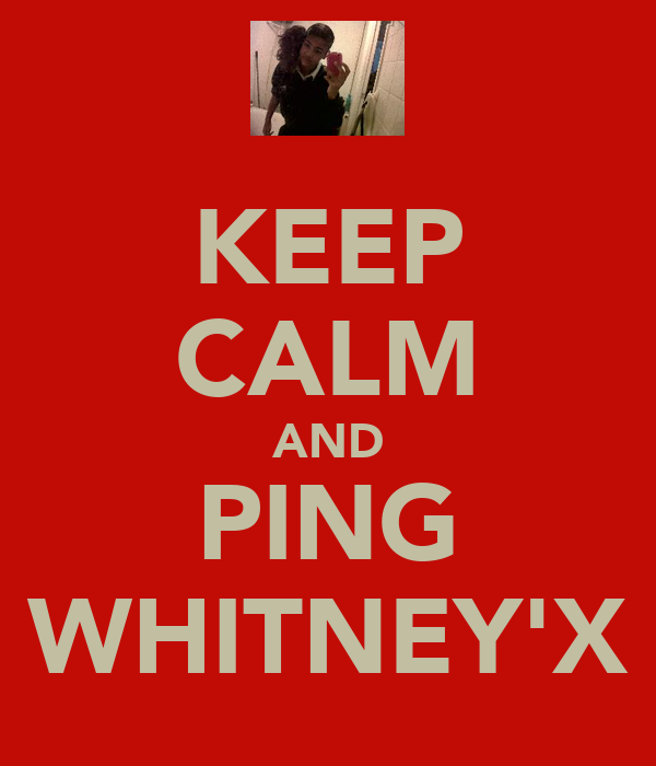 KEEP CALM AND PING WHITNEY'X