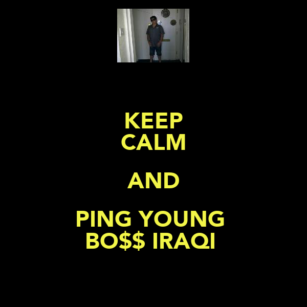 KEEP CALM AND PING YOUNG  BO$$ IRAQI