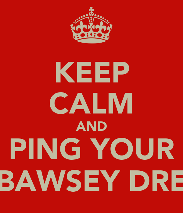 KEEP CALM AND PING YOUR BAWSEY DRE