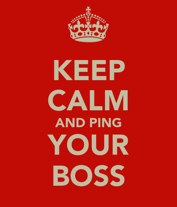 KEEP CALM AND PING YOUR BOSS