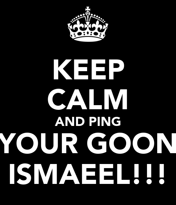 KEEP CALM AND PING YOUR GOON ISMAEEL!!!