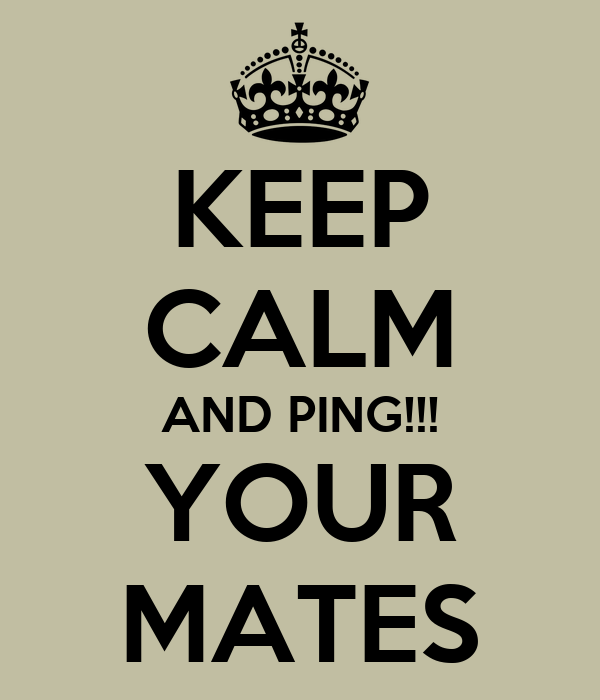 KEEP CALM AND PING!!! YOUR MATES