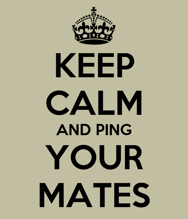 KEEP CALM AND PING YOUR MATES