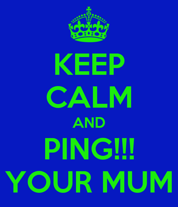 KEEP CALM AND   PING!!!   YOUR MUM