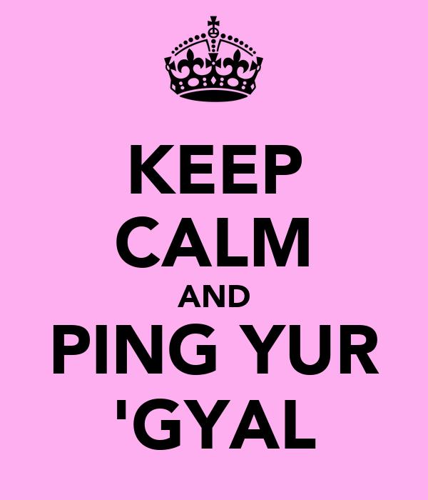 KEEP CALM AND PING YUR 'GYAL