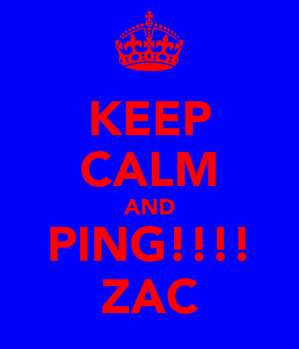KEEP CALM AND PING!!!! ZAC