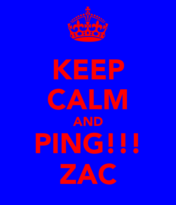 KEEP CALM AND PING!!! ZAC