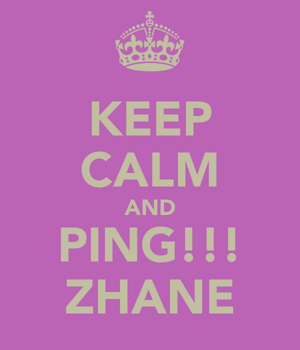 KEEP CALM AND PING!!! ZHANE