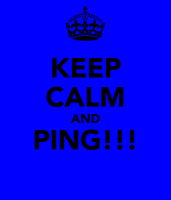 KEEP CALM AND PING!!!