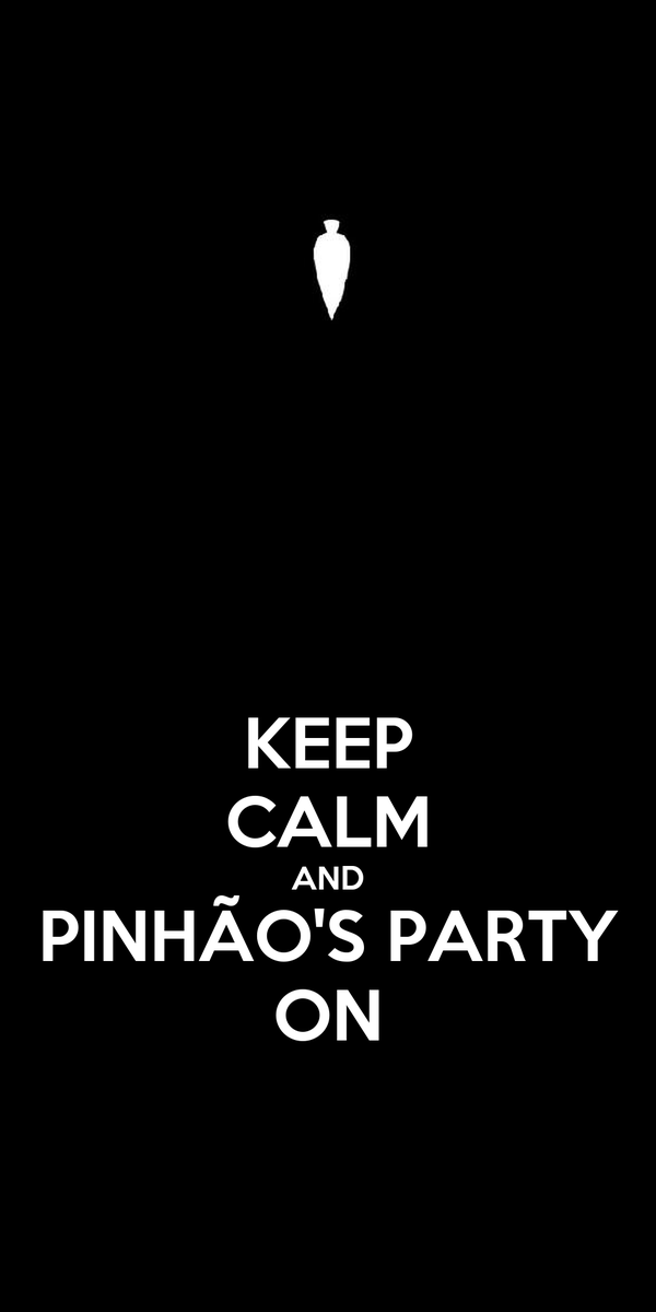 KEEP CALM AND PINHÃO'S PARTY ON