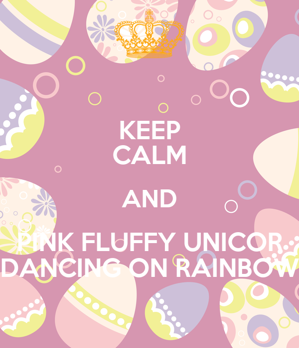 KEEP CALM AND PINK FLUFFY UNICOR DANCING ON RAINBOW