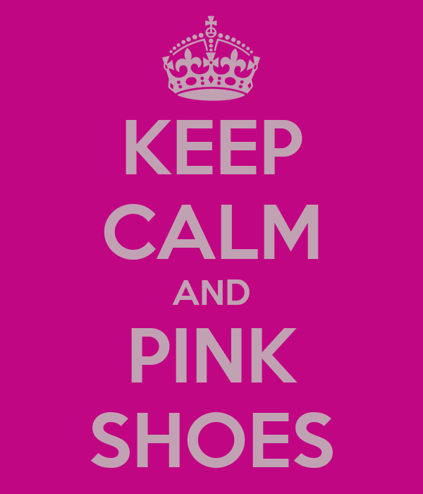 KEEP CALM AND PINK SHOES