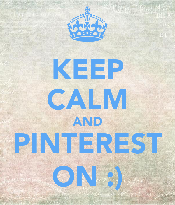 KEEP CALM AND PINTEREST ON :)