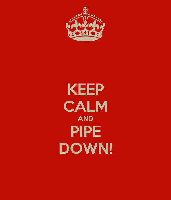 KEEP CALM AND PIPE DOWN!