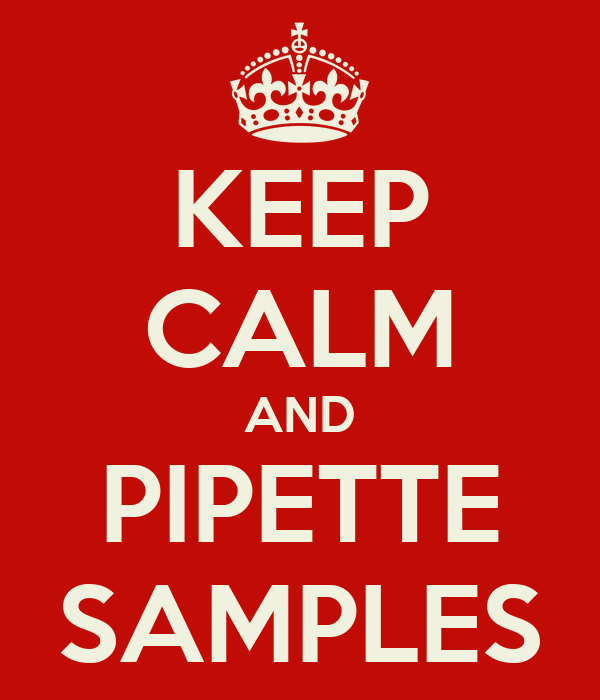 KEEP CALM AND PIPETTE SAMPLES