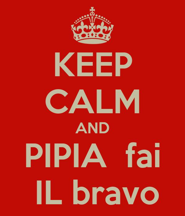 KEEP CALM AND PIPIA  fai  IL bravo