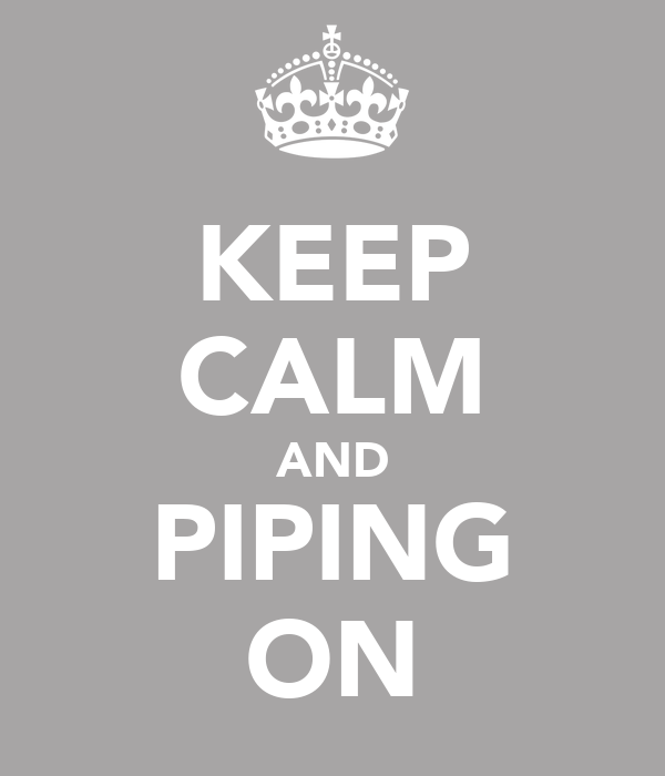 KEEP CALM AND PIPING ON