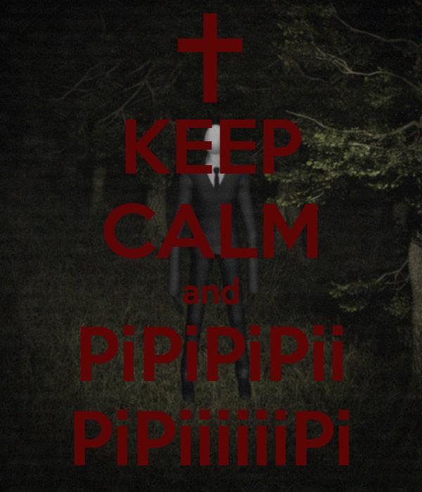 KEEP CALM and PiPiPiPii PiPiiiiiiPi