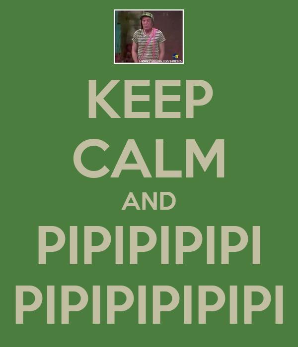 KEEP CALM AND PIPIPIPIPI PIPIPIPIPIPI