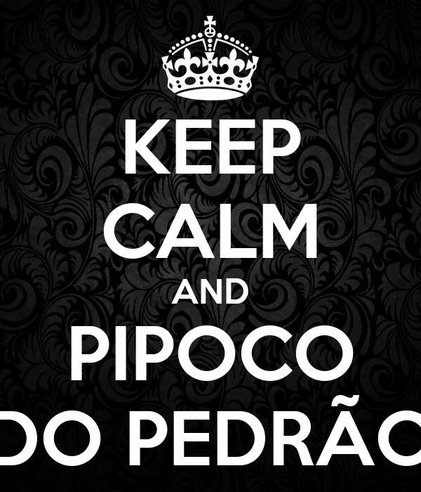 KEEP CALM AND PIPOCO DO PEDRÃO