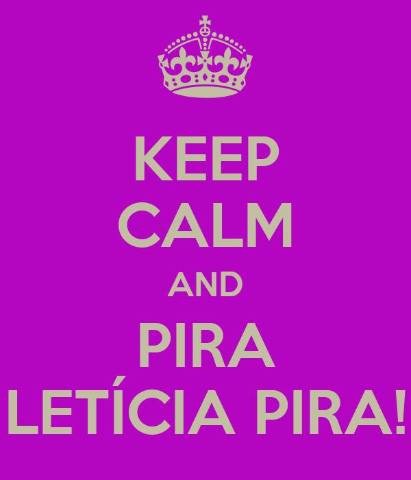 KEEP CALM AND PIRA LETÍCIA PIRA!