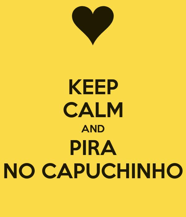 KEEP CALM AND PIRA NO CAPUCHINHO