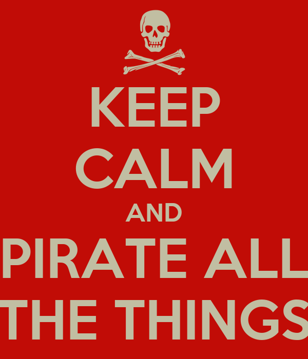 KEEP CALM AND PIRATE ALL THE THINGS