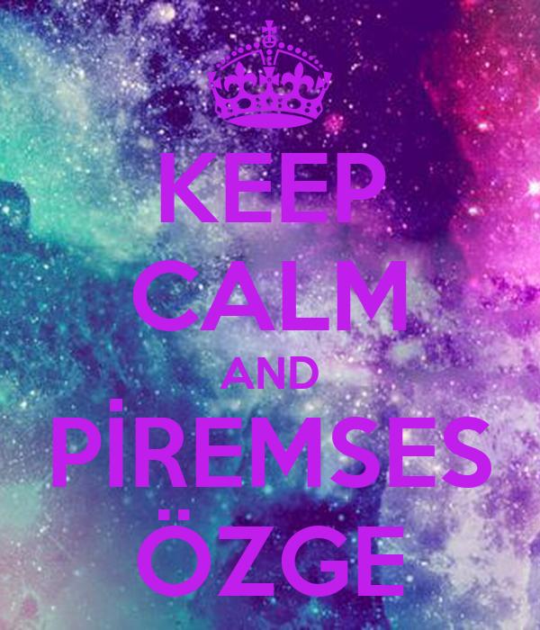 KEEP CALM AND PİREMSES ÖZGE