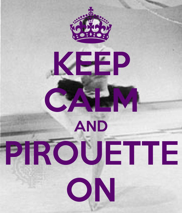 KEEP CALM AND PIROUETTE ON