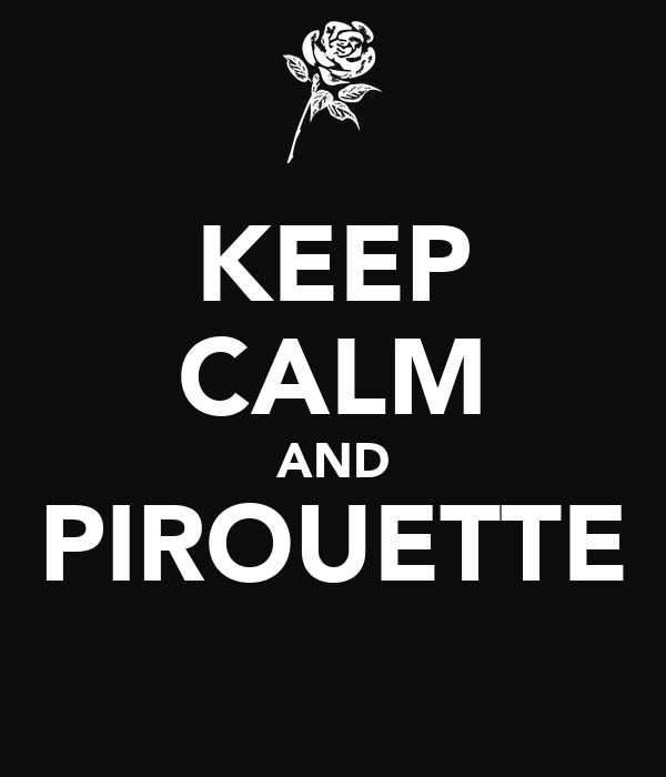 KEEP CALM AND PIROUETTE