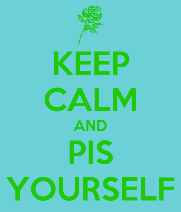 KEEP CALM AND PIS YOURSELF
