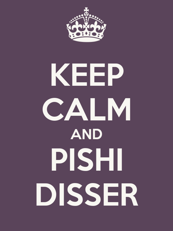 KEEP CALM AND PISHI DISSER