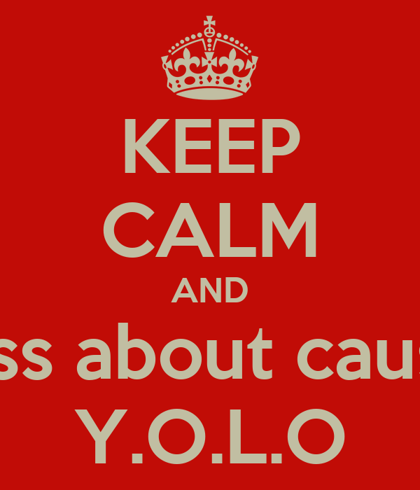 KEEP CALM AND piss about cause Y.O.L.O
