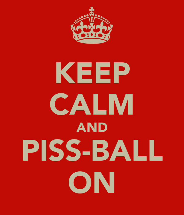KEEP CALM AND PISS-BALL ON