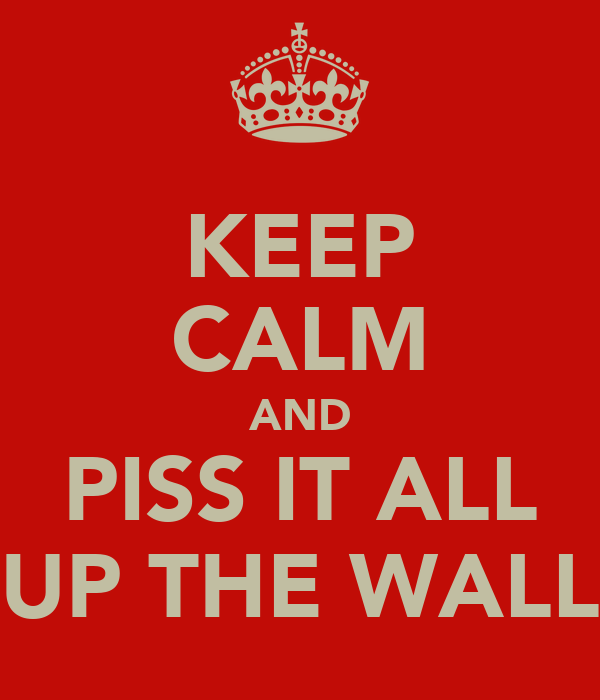 KEEP CALM AND PISS IT ALL UP THE WALL