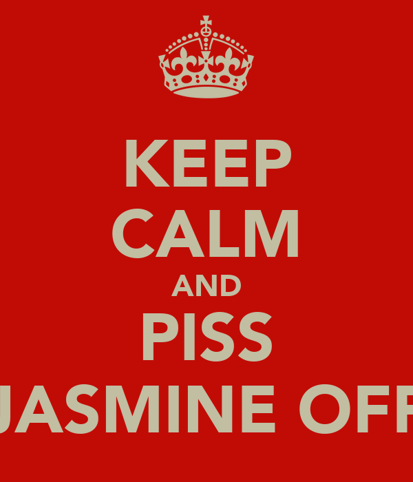 KEEP CALM AND PISS JASMINE OFF