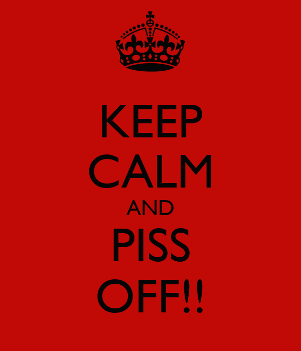 KEEP CALM AND PISS OFF!!