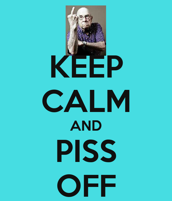 KEEP CALM AND PISS OFF