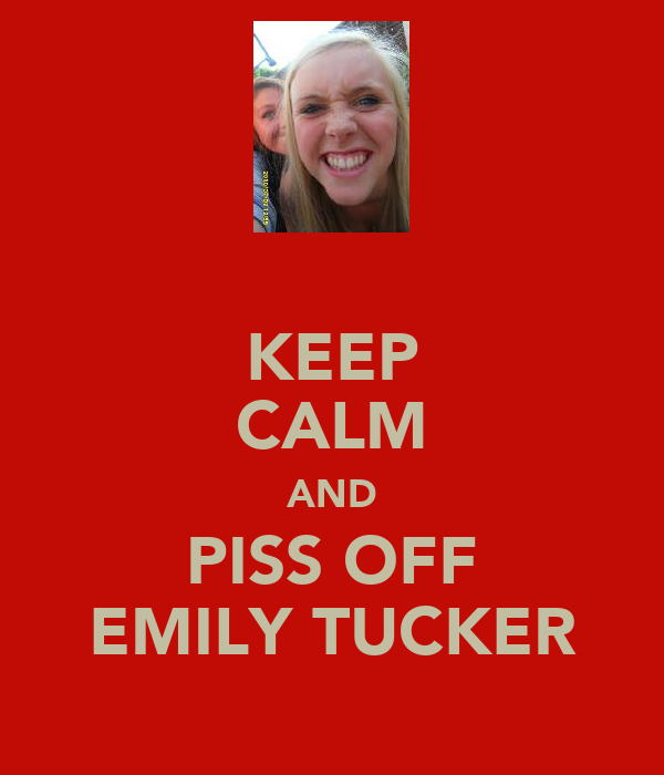 KEEP CALM AND PISS OFF EMILY TUCKER